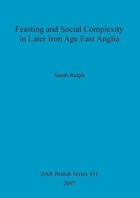 Feasting and Social Complexity in Later Iron Age East Anglia - British Archaeological Reports British Series (Paperback)