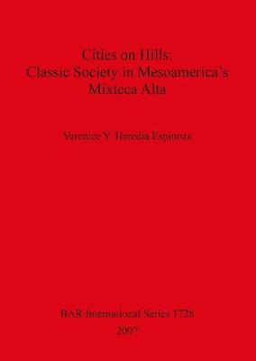 Cities on Hills: Classic Society in Mesoamerica's Mixteca Alta - British Archaeological Reports International Series (Paperback)
