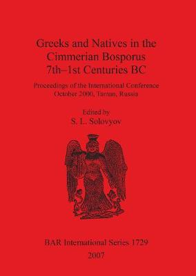 Greeks and Natives in the Cimmerian Bosporus 7th-1st Centuries BC: Proceedings of the International Conference October 2000, Taman, Russia - British Archaeological Reports International Series (Paperback)