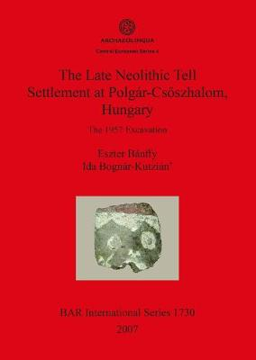 The Late Neolithic Tell Settlement at Polgar-Csoszhalom Hungary: The 1957 Excavation - British Archaeological Reports International Series (Paperback)