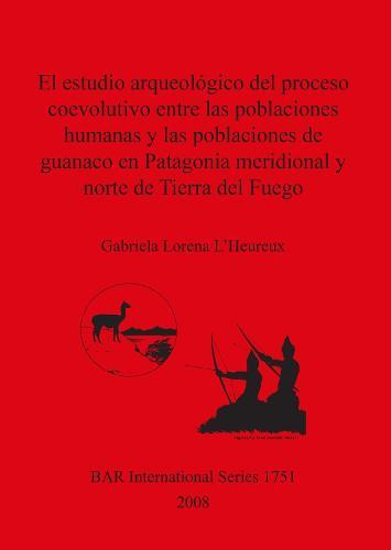 El estudio arqueologico del proceso coevolutivo entre las poblaciones humanas y las poblaciones de guanaco en Patagonia Meridional y norte de Tierra del - British Archaeological Reports International Series (Paperback)