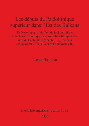 Les Debuts du Paleolithique Superieur dans l'est des Balkans: Reflexion a partir de l'etude taphonomique et techno-economique des ensembles lithiques des sites de Bacho Kiro (couche 11), Temnata (couches VI et 4) et Kozarnika (niveau VII) - British Archaeological Reports International Series (Paperback)