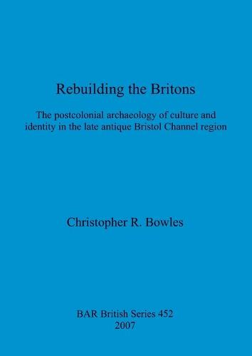 Rebuilding the Britons: The postcolonial archaeology of culture and identity in the late antique Bristol Channel region - British Archaeological Reports British Series (Paperback)