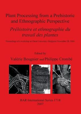 Plant Processing from a Prehistoric and Ethnographic Perspective/ Prehistoire Et Ethnographie Du Travail Des Plantes: Proceedings of a workshop at Ghent University (Belgium) November 28, 2006 - British Archaeological Reports International Series (Paperback)