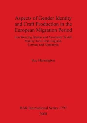 Aspects of Gender Identity and Craft Production in the European Migration Period: Iron Weaving Beaters and Associated Textile Making Tools from England, Norway and Alamannia - British Archaeological Reports International Series (Paperback)