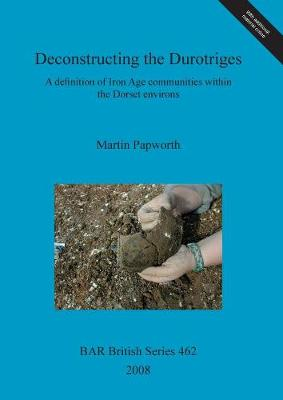 Deconstructing the Durotriges: A definition of Iron Age communities within the Dorset environs - British Archaeological Reports British Series (Paperback)