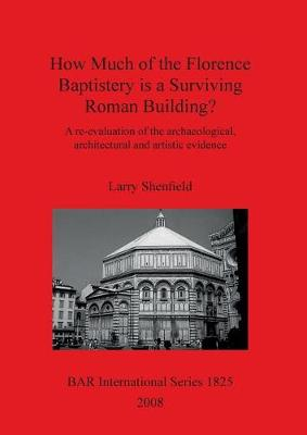 How Much of the Florence Baptistery is a Surviving Roman Building: A re-evaluation of the archaeological, architectural and artistic evidence - British Archaeological Reports International Series (Paperback)