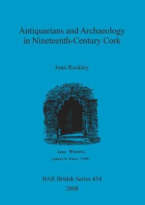 Antiquarians and Archaeology in Nineteenth-Century Cork - British Archaeological Reports British Series (Paperback)