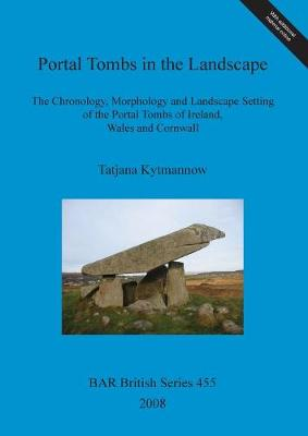 Portal Tombs in the Landscape. The Chronology, Morphology and Landscape Setting of the Portal Tombs of Ireland, Wales and Cornwall: The Chronology, Morphology and Landscape Setting of the Portal Tombs of Ireland, Wales and Cornwall - British Archaeological Reports British Series