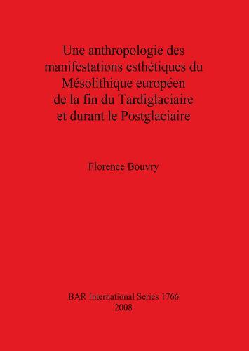 Une anthropologie des manifestations esthetiques du Mesolithique Europeen de la fin du Tardiglaciaire et durant le Postglaciaire - British Archaeological Reports International Series (Paperback)