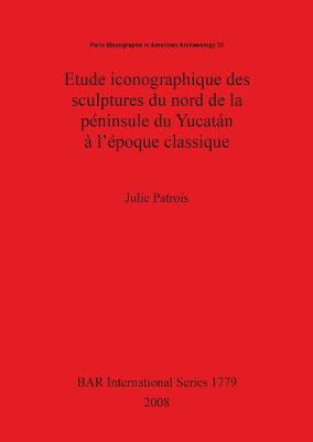 Etude iconographique des sculptures du nord de la peninsule du Yucatan a l'epoque classique - British Archaeological Reports International Series (Paperback)