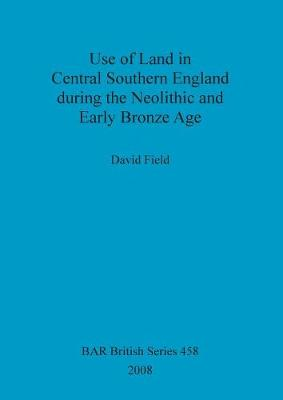 Use of Land in Central Southern England during the Neolithic and Early Bronze Age - British Archaeological Reports British Series (Paperback)