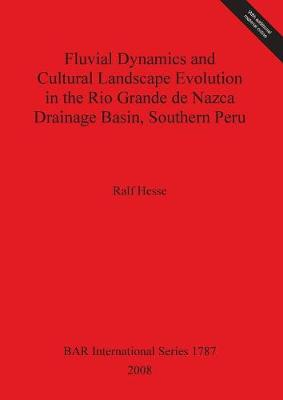 Fluvial Dynamics and Cultural Landscape Evolution in the Rio Grande de Nazca Drainage Basin Southern Peru - British Archaeological Reports International Series