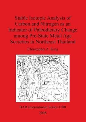 Stable Isotopic Analysis of Carbon and Nitrogen as an Indicator of Paleodietary Change among Pre-State Metal Age Societies in Northeast Thailand - British Archaeological Reports International Series (Paperback)