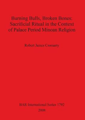 Burning Bulls Broken Bones: Sacrificial Ritual in the Context of Palace Period Minoan Religion - British Archaeological Reports International Series (Paperback)