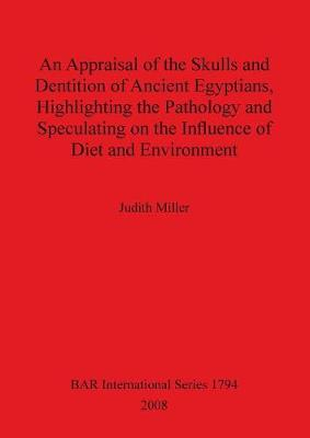 An Appraisal of the Skulls and Dentition of Ancient Egyptians Highlighting the Pathology and Speculating on the Influence of Diet and Environment - British Archaeological Reports International Series (Paperback)