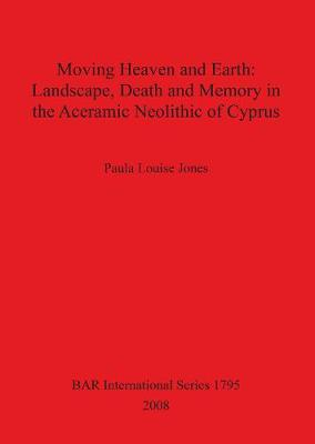 Moving Heaven and Earth: Landscape Death and Memory in the Aceramic Neolithic of Cyprus - British Archaeological Reports International Series (Paperback)
