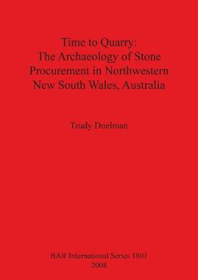 Time to Quarry: The Archaeology of Stone Procurement in Northwestern New South Wales Australia - British Archaeological Reports International Series (Paperback)