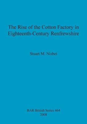 The Rise of the Cotton Factory in Eighteenth Century Renfrewshire - British Archaeological Reports British Series (Paperback)