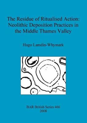 The Residue of Ritualised Action: Neolithic Deposition Practices in the Middle Thames Valley - British Archaeological Reports British Series (Paperback)
