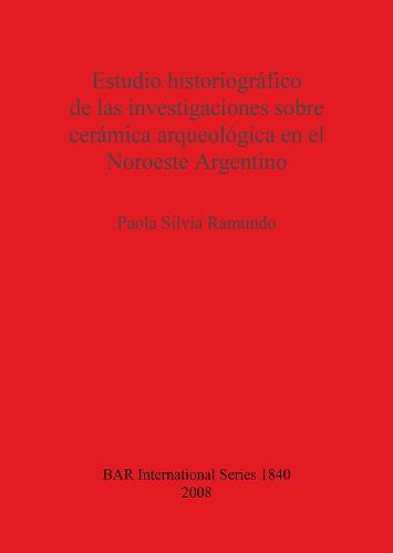Estudio historiografico de las investigaciones sobre ceramica arqueologica en el Noroeste Argentino - British Archaeological Reports International Series (Paperback)