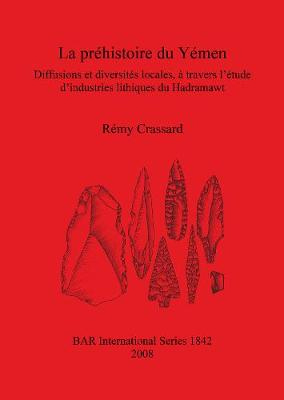 La Prehistoire Du Yemen: Diffusions et diversites locales, a travers l'etude d'industries lithiques du Hadramawt - British Archaeological Reports International Series (Paperback)