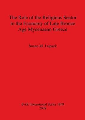 The Role of the Religious Sector in the Economy of Late Bronze Age Mycenaean Greece - British Archaeological Reports International Series (Paperback)