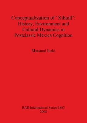 Conceptualization of 'Xihuitl': History Environment and Cultural Dynamics in Postclassic Mexica Cognition - British Archaeological Reports International Series (Paperback)