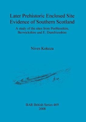 Later prehistoric enclosed site evidence of Southern Scotland: A study of the sites from Peeblesshire, Berwickshire and E. Dumfriesshire - British Archaeological Reports British Series (Paperback)
