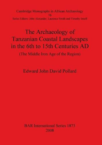 The The Archaeology of Tanzanian Coastal Landscapes in the 6th to 15th Centuries AD: The Archaeology of Tanzanian Coastal Landscapes in the 6th to 15th Centuries AD Cambridge Monographs in African Archaeology v. 76 - British Archaeological Reports International Series (Paperback)