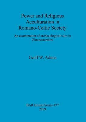 Power and Religious Acculturation in Romano-Celtic Society: An examination of archaeological sites in Gloucestershire - British Archaeological Reports British Series (Paperback)