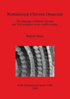 Romanesque Chevron Ornament: The language of British, Norman and Irish sculpture in the twelfth century - British Archaeological Reports International Series (Paperback)
