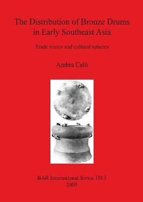 The Distribution of Bronze Drums in Early Southeast Asia: Trade routes and cultural spheres - British Archaeological Reports International Series (Paperback)