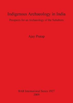 Indigenous Archaeology in India: Prospects of an Archaeology for the Subaltern: Prospects for an Archaeology of the Subaltern - British Archaeological Reports International Series (Paperback)