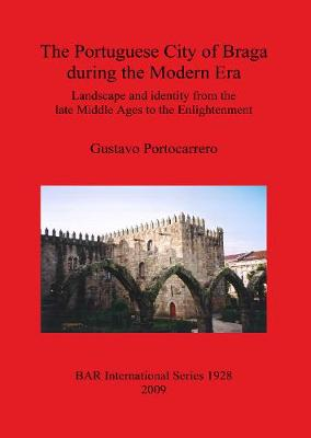 The Portuguese City of Braga During the Modern Era: Landscape and identity from the late Middle Ages to the Enlightenment - British Archaeological Reports International Series (Paperback)