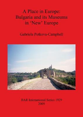 A Place in Europe: Bulgaria and its Museums in 'New' Europe - British Archaeological Reports International Series (Paperback)