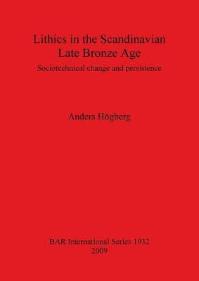 Lithics in the Scandinavian Late Bronze Age: Sociotechnical change and persistence - British Archaeological Reports International Series (Paperback)