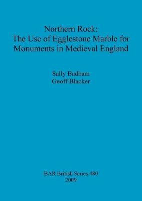 Northern Rock: The Use of Egglestone Marble for Monuments in Medieval England - British Archaeological Reports British Series (Paperback)