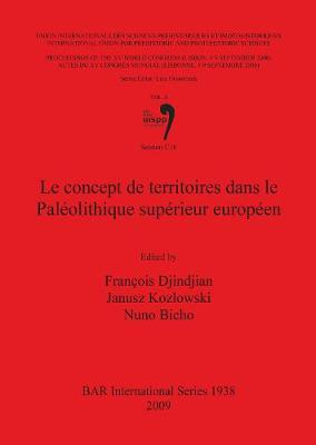 Le Le Concept de Territoires dans le Paleolithique Superieur Europeen: Le Concept De Territoires Dans Le Paleolithique Superieur Europeen Proceedings of the XV UISPP World Congress (Lisbon, 4-9 September 2006) Pt. 3 - British Archaeological Reports International Series (Paperback)