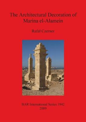 The Architectural Decoration of Marina El-Alamein: An analysis and catalogue of the late Hellenistic and Roman decorative architectural features of the town and cemetery - British Archaeological Reports International Series (Paperback)