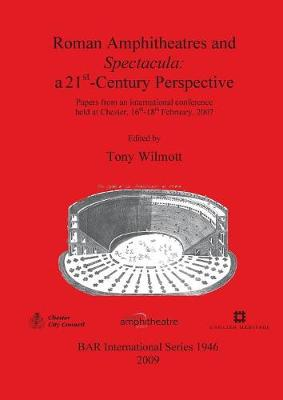 Roman Amphitheatres and Spectacula: a 21st-Century perspective: Papers from an international conference held at Chester, 16th-18th February, 2007 - British Archaeological Reports International Series (Paperback)