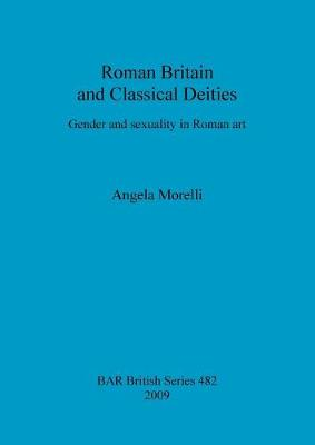 Roman Britain and classical deities: Gender and sexuality in Roman art - British Archaeological Reports British Series (Paperback)