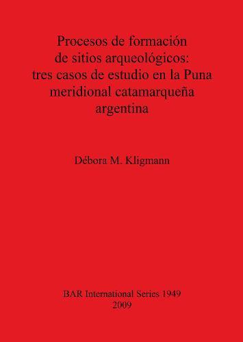 Procesos de formacion de sitios arqueologicos: tres casos de estudio en la Puna meridional catamarquena argentina - British Archaeological Reports International Series (Paperback)