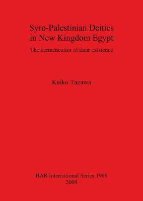Syro-Palestinian Deities in New Kingdom Egypt: The hermeneutics of their existence - British Archaeological Reports International Series (Paperback)