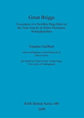 Great Briggs: Excavation of a Neolithic Ring-Ditch on the Trent Gravels at Holme Pierrepont, Nottinghamshire - British Archaeological Reports British Series (Paperback)