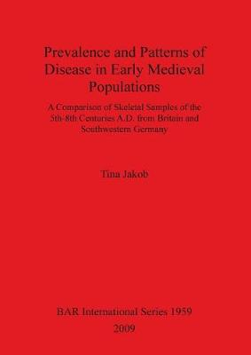 Prevalence and Patterns of Disease in Early Medieval Populations: A Comparison of Skeletal Samples of the 5th-8th Centuries A.D. from Britain and Southwestern Germany - British Archaeological Reports International Series (Paperback)