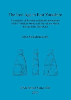 The Iron Age in East Yorkshire: An analysis of the later prehistoric monuments of the Yorkshire Wold and the culture which marked their final phase - British Archaeological Reports British Series (Paperback)