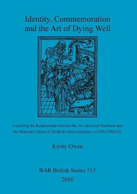 Identity, Commemoration and the Art of Dying Well: Exploring the Relationship between the Ars Moriendi Tradition and  the Material Culture of Death in Gloucestershire, c.1350-1700A.D. - British Archaeological Reports British Series (Paperback)