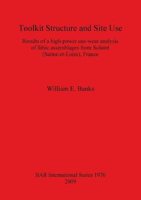 Toolkit Structure and Site Use: Results of a High-Power Use-Wear Analysis of Lithic Assemblages from Solutre (Saone-et-Loire) France: Results of a high-power use-wear analysis of lithic assemblages from Solutre (Saone-et-Loire), France - British Archaeological Reports International Series (Paperback)