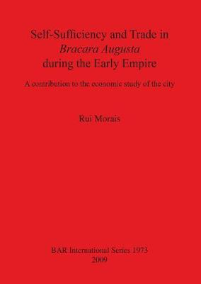 Self-Sufficiency and Trade in Bracara Augusta during the Early Empire: A contribution to the economic study of the city - British Archaeological Reports International Series (Paperback)
